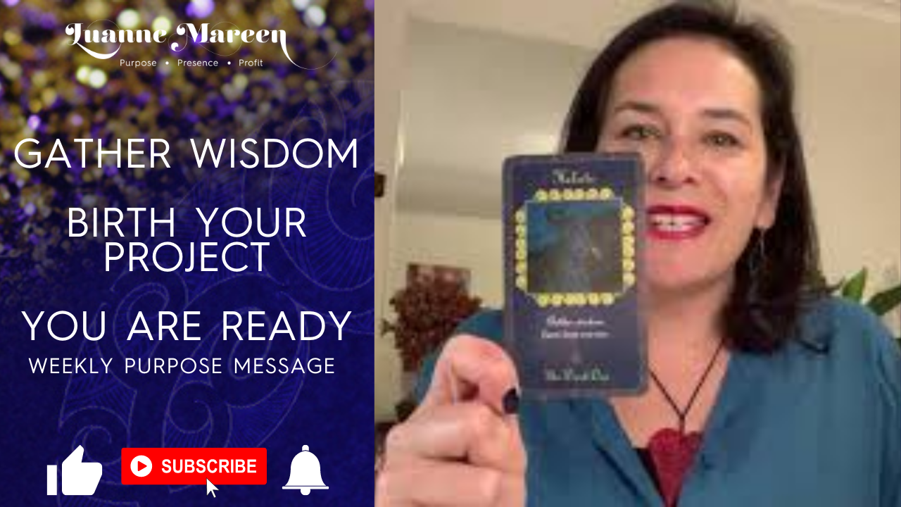 Gather wisdom, Birth your Project, You are Ready – Weekly purpose Message